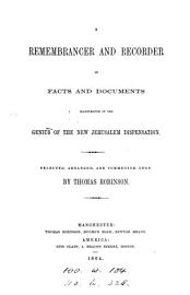 A Remembrancer And Recorder Of Facts And Documents Illustrative Of The Genius Of The New Jerusalem Dispensation  Selected And Commented Upon By T  Robinson