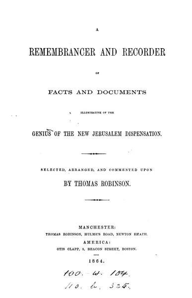 A remembrancer and recorder of facts and documents illustrative of the genius of the New Jerusalem dispensation, selected and commented upon by T. Robinson