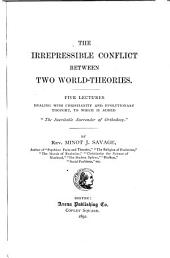 "The Irrepressible Conflict Between Two World-theories: Five Lectures Dealing with Christianity and Evolutionary Thought, to which is Added ""The Inevitable Surrender of Orthodoxy."""