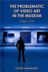 The Problematic of Video Art in the Museum, 1968-1990