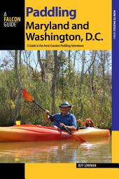 Paddling Maryland and Washington, D.C.: A Guide to the Area's Greatest Paddling Adventures