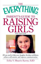 The Everything Parent's Guide to Raising Girls: All you need to help your daughter develop confidence, achieve self-esteem, and improve communication