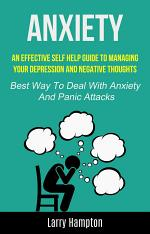 Anxiety: An effective Self HElp guide to managing your depression and negative thoughts (Best Way to Deal with Anxiety and Panic Attacks)