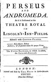 Perseus and Andromeda: As it is Performed at the Theatre Royal in Lincoln's-Inn-Fields. Adorn'd with Copper-plates. The Fifth Edition; to which is Added, the Sailor's Ballad