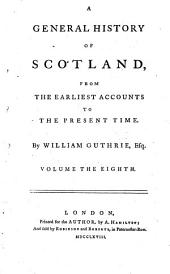 A General History of Scotland from the Earliest Accounts to the Present Time: Volume 8