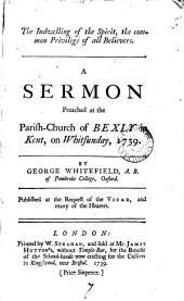 The Indwelling of the Spirit: The Common Privilege of All Believers. A Sermon Preached at the Parish-church of Bexly in Kent, on Whitsunday, 1739. By George Whitefield, ...