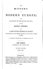 The History of Modern Europe: With an Account of the Decline and Fall of the Roman Empire; and a View of the Progress of Society from the Rise of the Modern Kingdoms to the Peace of Paris in 1793; in a Series of Letters from a Nobleman to His Son, Volume 3