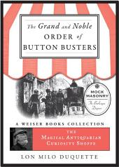 The Grand and Noble Order of Button Busters: A Side Degree for the use of Secret Societies, the object of which is to Revive Interest in the Meetings, Increase the Attendance and Furnish Entertainment for the Members: The Magical Antiquarian Curiosity Shoppe, A Weiser Books Collection