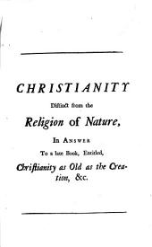 Christianity Distinct from the Religion of Nature, in Answer to a Late Book, Entitled, Christianity as Old as the Creation, &c. Part. III.: In which the Author's Occasional Objections to the Credit and Authority of Divine Revelation are Consider'd