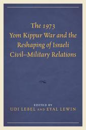 The 1973 Yom Kippur War and the Reshaping of Israeli Civil–Military Relations