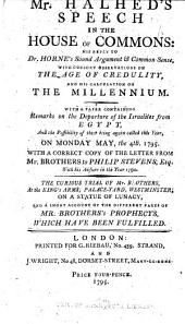 Mr. Halhed's Speech [March 31, 1795] in the House of Commons: His Reply to Dr. Horne's Sound Argument & Common Sense, with Cursory Observations on the Age of Credulity, and His Calculation on the Millenium : with a Paper Containing Remarks on the Departure of the Israelites from Egypt, and the Possibility of Their Being Again Called this Year, on Monday, May the 4th, 1795 : with a Correct Copy of the Letter from Mr. Brothers to Philip Stevens, Esq., with His Answer in the Year 1790 : the Curious Trial of Mr. Brothers on a Statute of Lunacy, and a Short Account of the Different Parts of Mr. Brothers's Prophecys, which Have Been Fulfilled