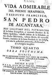Vida admirable del phenix seraphico, y redivivo Francisco, San Pedro de Alcantara ...: tomo quarto