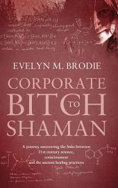 Corporate Bitch to Shaman: A journey uncovering the links between 21st century science, consciousness and ancient healing practices