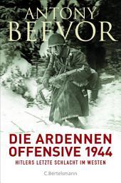 Die Ardennen-Offensive 1944: Hitlers letzte Schlacht im Westen