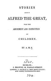 Stories about Alfred the great, for the amusement and instruction of children, by A.M.S.
