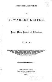 Official Reports of J. Warren Keifer: Brevet Major General of Volunteers, U. S. A., Detailing Movements and Operations of His Command in the Battles of Winchester (1863); Brandy Station, Orange Grove, Wilderness, Spotsylvania, Cold Harbor, Petersburg (1864): Monocacy, Opequon, Fisher's Hill, Cedar Creek, Petersburg (1865), and Sailor's Creek, Also, Prior to and at the Surrender of General Lee's Army