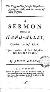 The King and His Faithful Subjects Rejoycing in God; and the Mouths of Liars Stopped. A Sermon Preached at Hand-Alley, October the 15th 1727. ... By John Evans: Volume 5