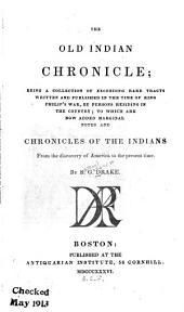 The Old Indian Chronicle: Being a Collection of Exceeding Rare Tracts Written and Published in the Time of King Philip's War, by Persons Residing in the Country; to which are Now Added Marginal Notes and Chronicles of the Indians from the Discovery of America to the Present Time. By S. G. Drake