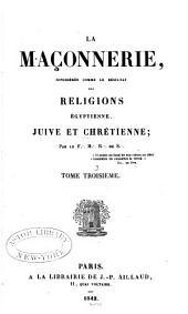 La maçonnerie: considérée comme le résultat des religions égyptienne, juive et chrétienne, Volume3