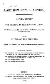 A Full Report of the Hearing in the House of Lords, on the 13th, 14th, and 15th Day of May, and the 24th, 25th, and 28th of June, 1839: On the Appeal of the Trustees. (From the Short-hand Notes of Messrs. Gurney and Son.) To which are Prefixed, the Judgment of the Vice-chancellor, on the Original Hearing of the Cause Before Him, Dec. 23rd, 1833, the Judgment of Lord Lyndhurst on the Appeal to Him as Lord Chancellor, Delivered 5th Feb., 1836. The Case of the Appellants. The Case of the Respondents