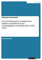 Von der Wehrmacht zur Bundeswehr. Tradition und Reform in der Gründungsphase der Bundeswehr (1950 - 1965)
