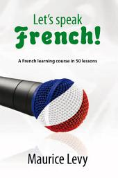 Let's speak French!: A French learning course in 50 lessons