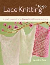 Lace Knitting to Go: 25 Lovely Laces to Use for Edgings, Embellishments, and More