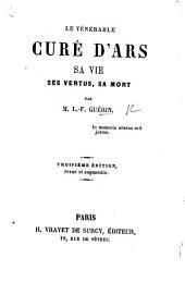 Le vénérable Curé d'Ars (J. B. M. Vianney). Sa vie ... Troisième édition ... augmentée