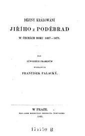 Dejiny kralovani Jiriho. (Geschichte der Regierung Georgs von Podebrad in Böhmen. 1457-1471.) (boh.)