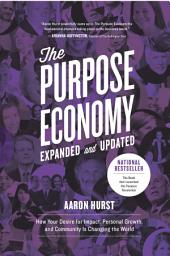 The Purpose Economy, Expanded and Updated: How Your Desire for Impact, Personal Growth and Community Is Changing the World, Edition 2