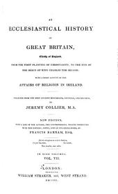 An Ecclesiastical History of Great Britain, Chiefly of England, from the First Planting of Christianity, to the End of the Reign of King Charles the Second: With a Brief Account of the Affairs of Religion in Ireland. Collected from the Best Ancient Historians, Councils, and Records, Volume 7