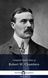 Delphi Complete Weird Tales of Robert W. Chambers (Illustrated)