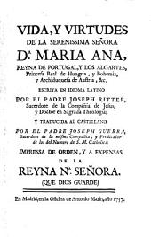 Vida, Y Virtudes De La Serenissima Señora Da. Maria Ana, Reyna De Portugal, Y Los Algarves, Princesa Real de Hungria, y Bohemia, y Archiduquesa de Austria, &c