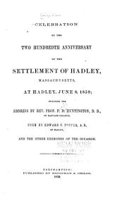 Celebration of the Two Hundredth Anniversary of the Settlement of Hadley, Massachusetts, at Hadley, June 8, 1859: Including the Address by Rev. Prof. F.D. Huntington ..., Poem by Edward C. Porter ..., and the Other Exercises of the Occasion