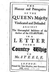 The Honour and Prerogative of the Queen's Majesty Vindicated and Defended Against the Unexampled Insolence of the Author of the Guardian: In a Letter from a Country Whig to Mr. Steele
