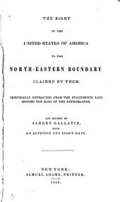The Right of the United States of America to the North-eastern Boundary Claimed by Them: Principally Extracted from the Statements Laid Before the King of the Netherlands, and Revised