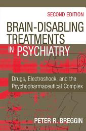 Brain-Disabling Treatments in Psychiatry: Drugs, Electroshock, and the Psychopharmaceutical Complex, Second Edition, Edition 2