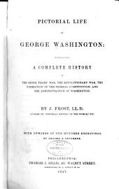 Pictorial Life of George Washington: Embracing a Complete History of the Seven Years' War, the Revolutionary War, the Formation of the Federal Constitution, and the Administration of Washington