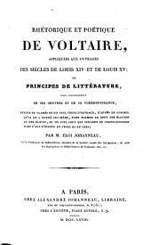 Rhétorique et poétique de Voltaire appliquées aux ouvrages des siècles de Louis XIV et de Louis XV, ou, Principes de littérature tirés ... de ses œuvres et de sa correspondance ... Par Éloi Johanneau