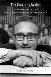 The eccentric realist: Henry Kissinger and the shaping of American foreign policy