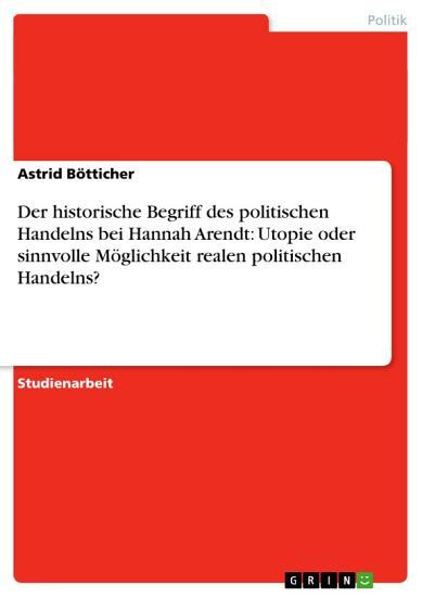 Der historische Begriff des politischen Handelns bei Hannah Arendt  Utopie oder sinnvolle M  glichkeit realen politischen Handelns  PDF