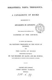 Bibliotheca parva theologica. A catalogue of books ... with a selection of the best editions of the Fathers of the Church. To which are prefixed. Dr. Wotton's Thoughts on the study of divinity, and the lists of books recommended by bp. Van Mildert, bp. Lloyd and dr. Burton