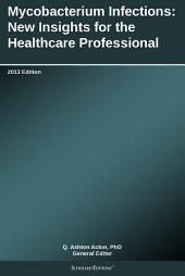 Mycobacterium Infections: New Insights for the Healthcare Professional: 2013 Edition