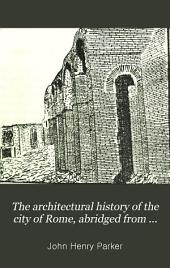 The architectural history of the city of Rome, abridged from J.H. Parker's 'Archæology of Rome' [by A.T. W. Shadwell].