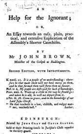 An Help for the Ignorant; or, an essay towards an easy, ... explication of the Assembly's Shorter Catechism. By Mr John Brown. Second edition, with improvements