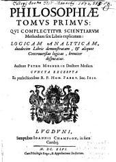 Philosophiae Tomus Primus: Qui Complectitur Scientiarum Methodum sex Libris explicatam: Logicam Analyticam, duodecim Libris demonstratam, et aliquot Controversias logicas, breviter disputatas