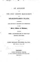 An Account of the Only Known Manuscript of Shakespeare's Plays, Comprising Some Important Variations and Corrections in the Merry Wives of Windsor, Obtained from a Playhouse Copy of that Play Recently Discovered