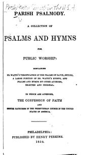 Parish psalmody: A collection of psalms and hymns for public worship: containing Dr. Watts's versification of the psalms of David, entire, a large portion of Dr. Watts's hymns, and psalms and hymns by other authors, selected and original. To which are appended, the confession of faith and Shorter catechism of the Presbyterian Church in the U.S.A.