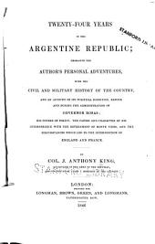 Twenty-four Years in the Argentine Republic: Embracing the Author's Personal Adventures, with the Civil and Military History of the Country, and an Account of Its Political Condition Before and During the Administration of Governor Rosas; His Course of Policy; the Causes and Character of His Interference with the Government of Monte Video, and the Circumstances which Led to the Interposition of England and France
