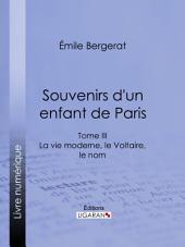 Souvenirs d'un enfant de Paris: La vie moderne, le Voltaire, le nom -, Volume3